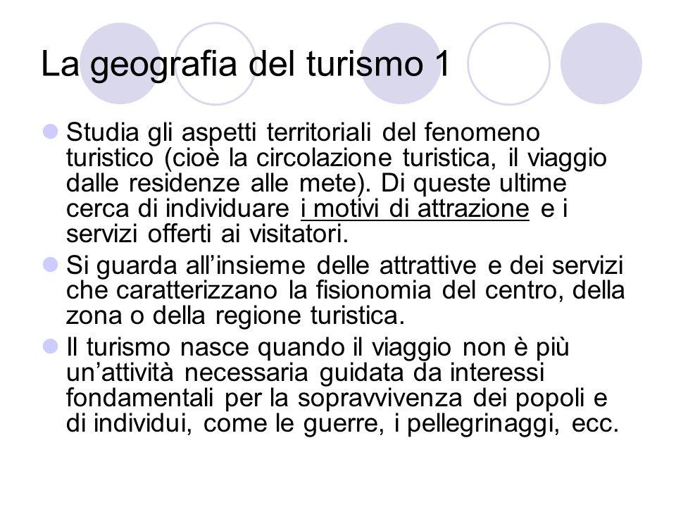 La geografia del turismo 1 Studia gli aspetti territoriali del fenomeno turistico (cioè la circolazione turistica, il viaggio dalle residenze alle met