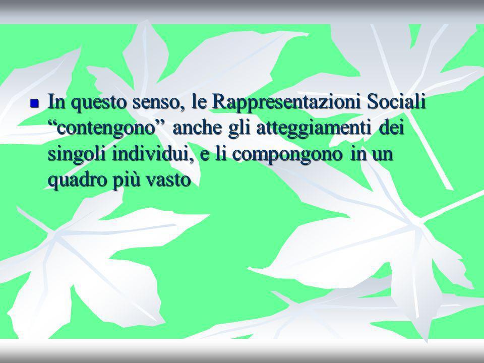 In questo senso, le Rappresentazioni Sociali contengono anche gli atteggiamenti dei singoli individui, e li compongono in un quadro più vasto In quest