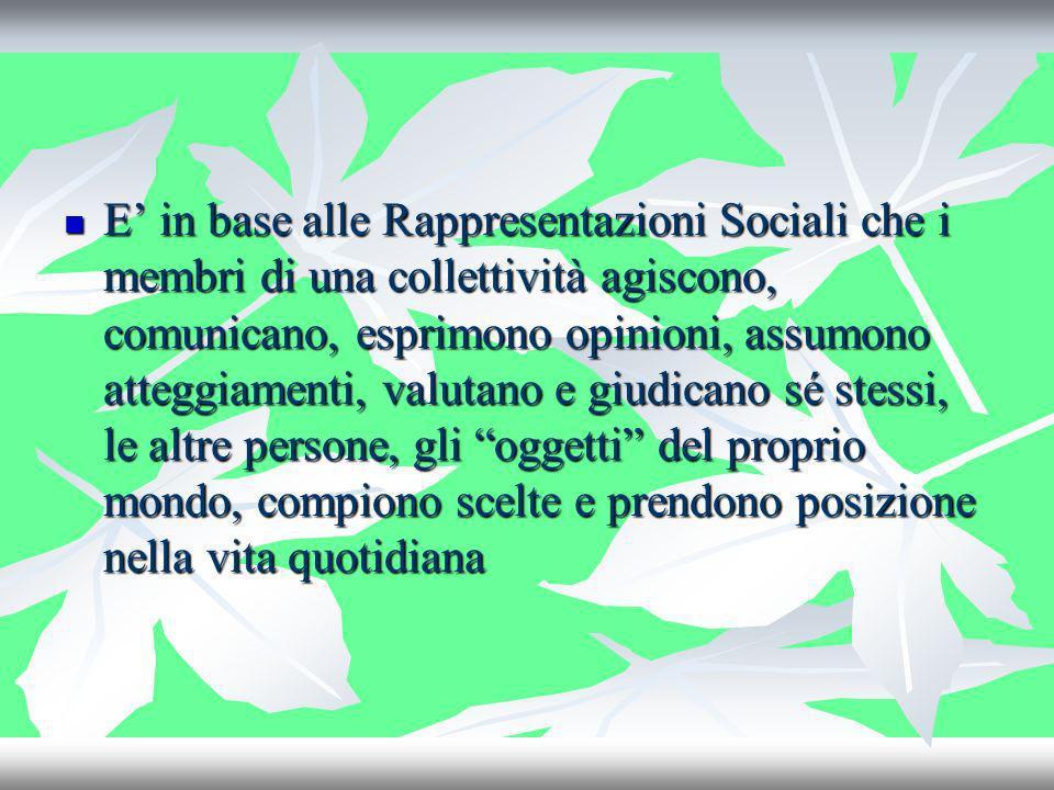 E in base alle Rappresentazioni Sociali che i membri di una collettività agiscono, comunicano, esprimono opinioni, assumono atteggiamenti, valutano e