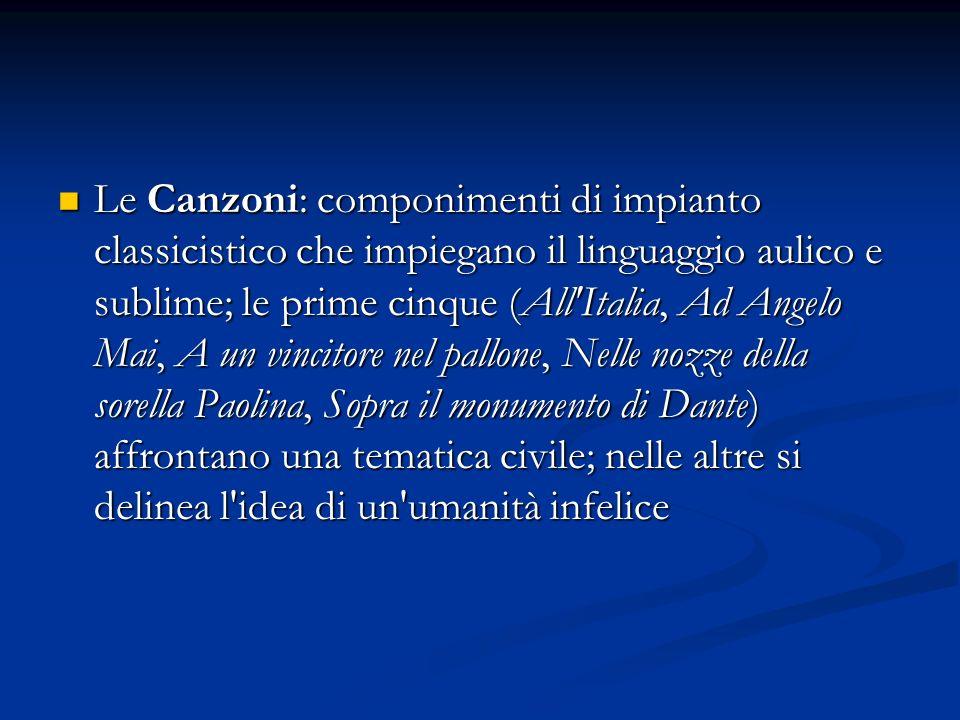 Le Canzoni: componimenti di impianto classicistico che impiegano il linguaggio aulico e sublime; le prime cinque (All'Italia, Ad Angelo Mai, A un vinc