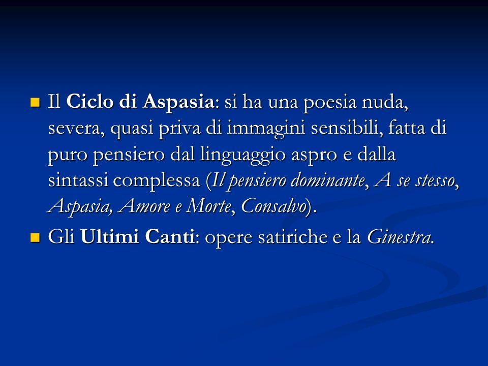 Il Ciclo di Aspasia: si ha una poesia nuda, severa, quasi priva di immagini sensibili, fatta di puro pensiero dal linguaggio aspro e dalla sintassi co