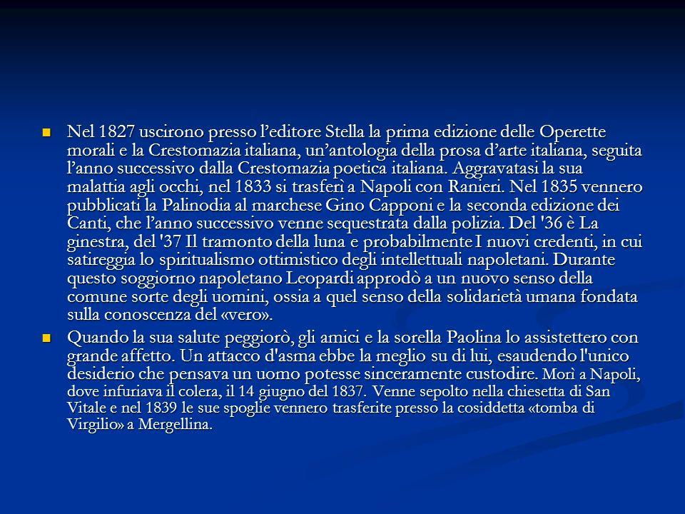 Nel 1827 uscirono presso leditore Stella la prima edizione delle Operette morali e la Crestomazia italiana, unantologia della prosa darte italiana, se