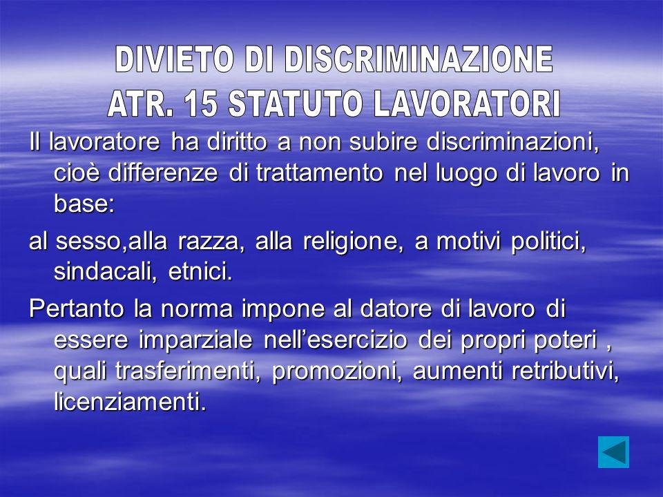 Il lavoratore ha diritto a non subire discriminazioni, cioè differenze di trattamento nel luogo di lavoro in base: al sesso,alla razza, alla religione