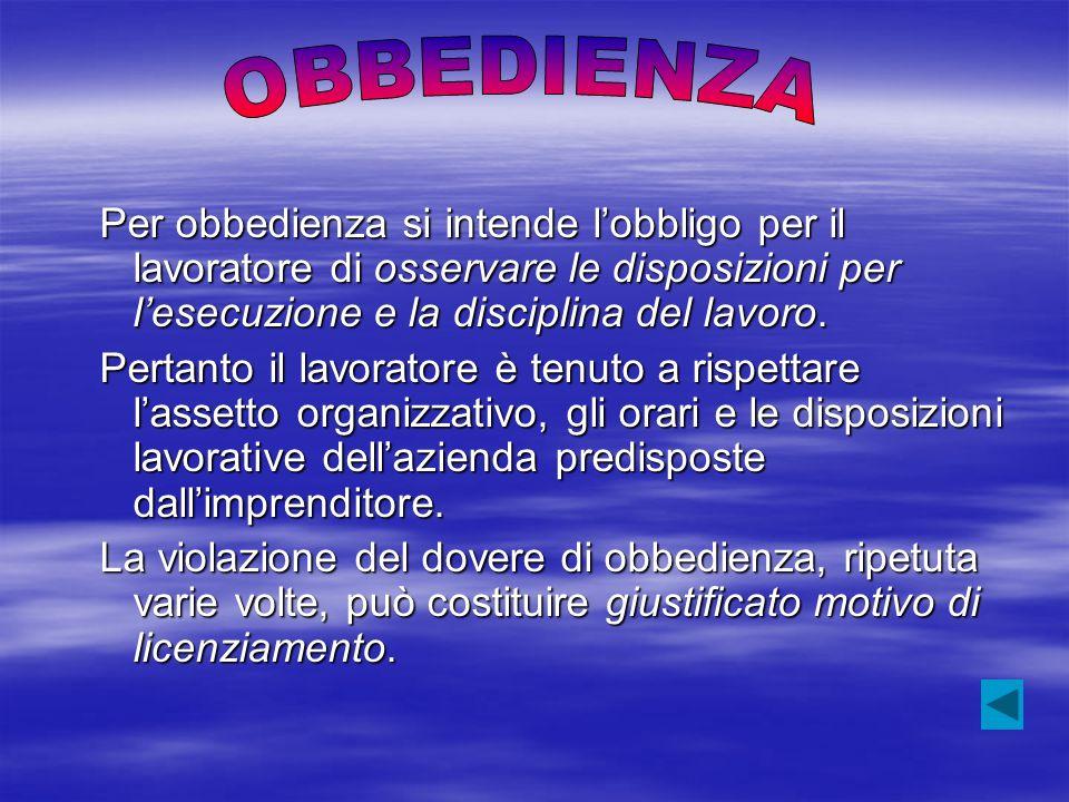 Per obbedienza si intende lobbligo per il lavoratore di osservare le disposizioni per lesecuzione e la disciplina del lavoro. Pertanto il lavoratore è