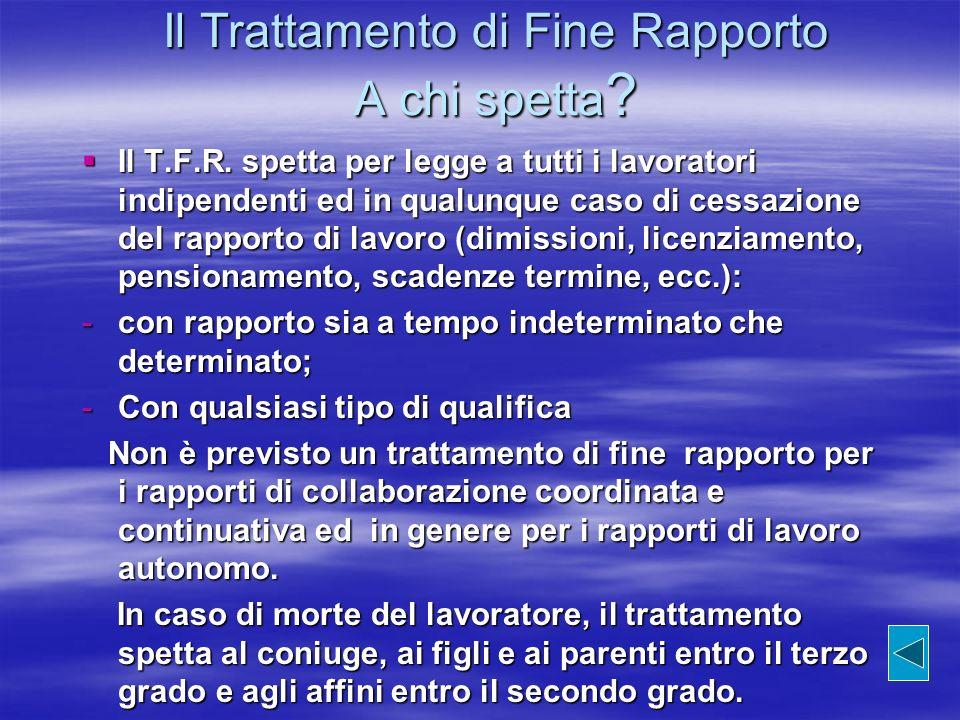 Il Trattamento di Fine Rapporto A chi spetta ? Il T.F.R. spetta per legge a tutti i lavoratori indipendenti ed in qualunque caso di cessazione del rap