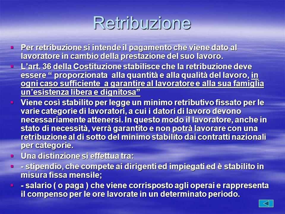 Retribuzione Per retribuzione si intende il pagamento che viene dato al lavoratore in cambio della prestazione del suo lavoro. Per retribuzione si int