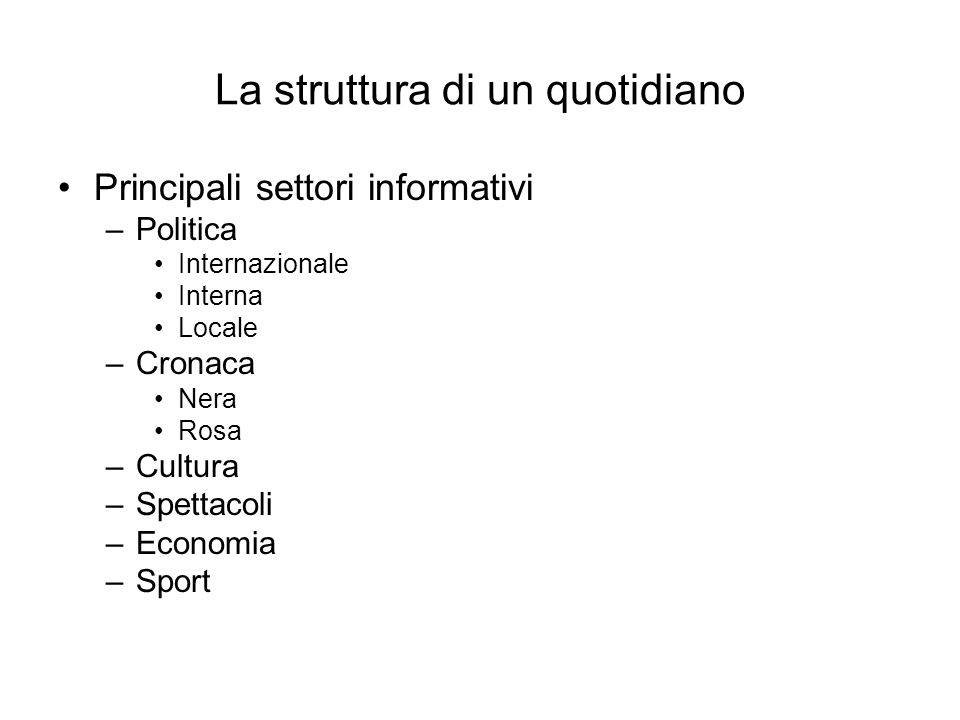 La struttura di un quotidiano Principali settori informativi –Politica Internazionale Interna Locale –Cronaca Nera Rosa –Cultura –Spettacoli –Economia
