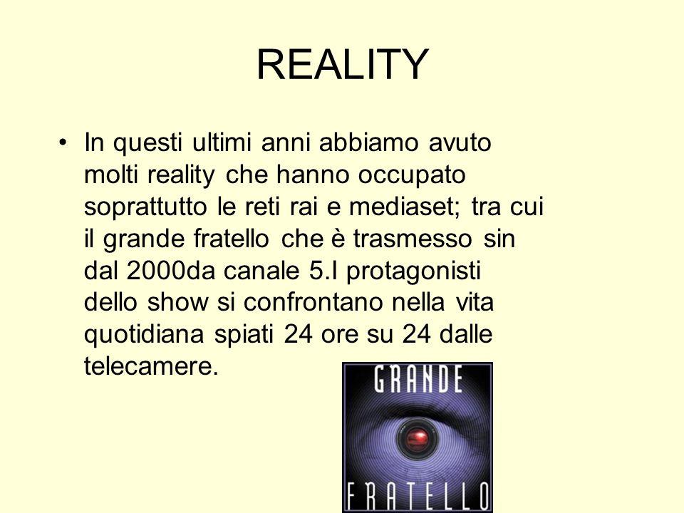 REALITY In questi ultimi anni abbiamo avuto molti reality che hanno occupato soprattutto le reti rai e mediaset; tra cui il grande fratello che è tras