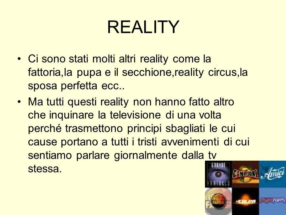 REALITY Ci sono stati molti altri reality come la fattoria,la pupa e il secchione,reality circus,la sposa perfetta ecc.. Ma tutti questi reality non h