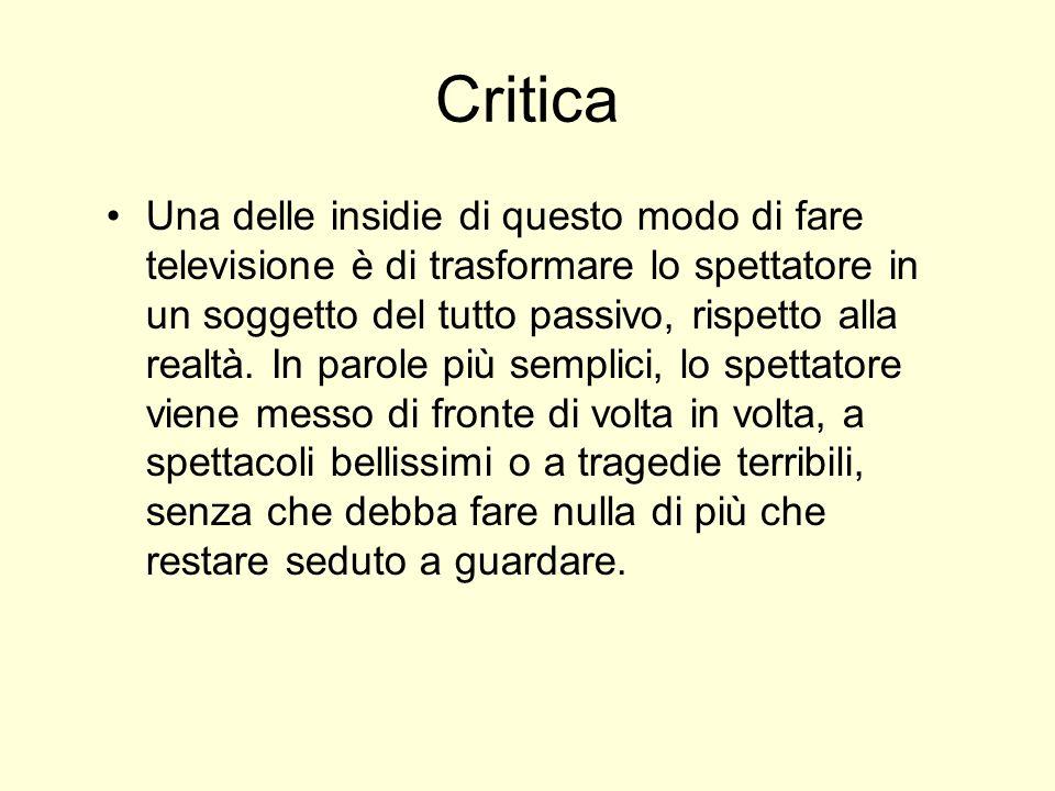 Critica Una delle insidie di questo modo di fare televisione è di trasformare lo spettatore in un soggetto del tutto passivo, rispetto alla realtà. In