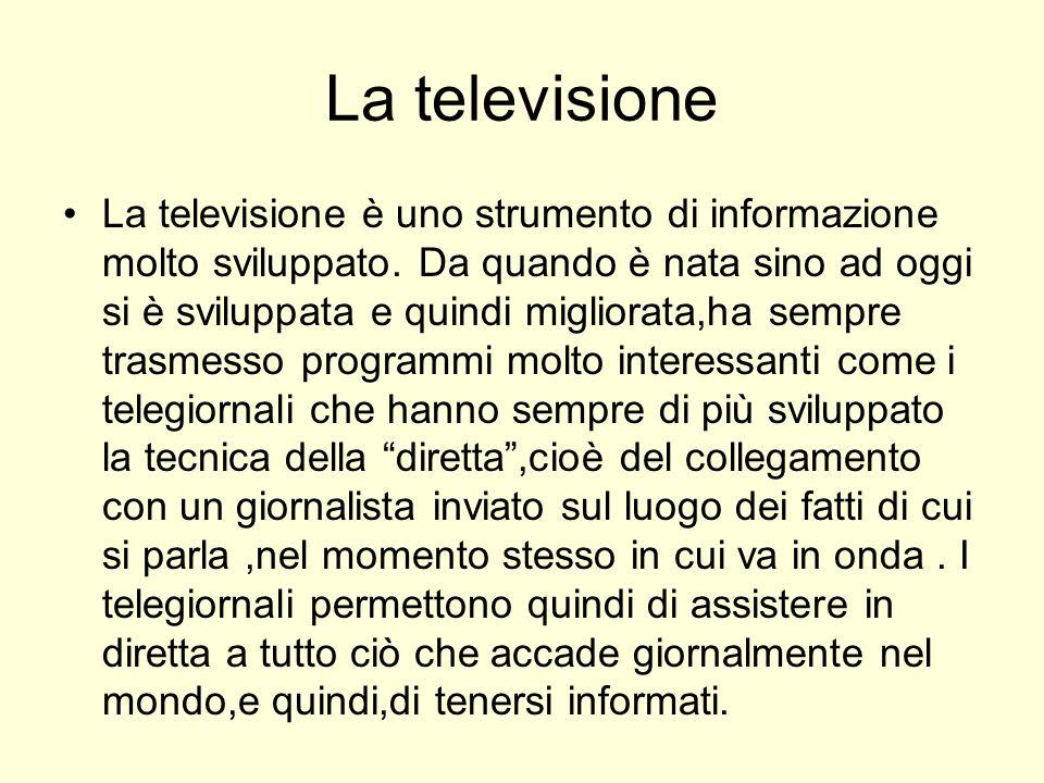 La televisione La televisione è uno strumento di informazione molto sviluppato. Da quando è nata sino ad oggi si è sviluppata e quindi migliorata,ha s