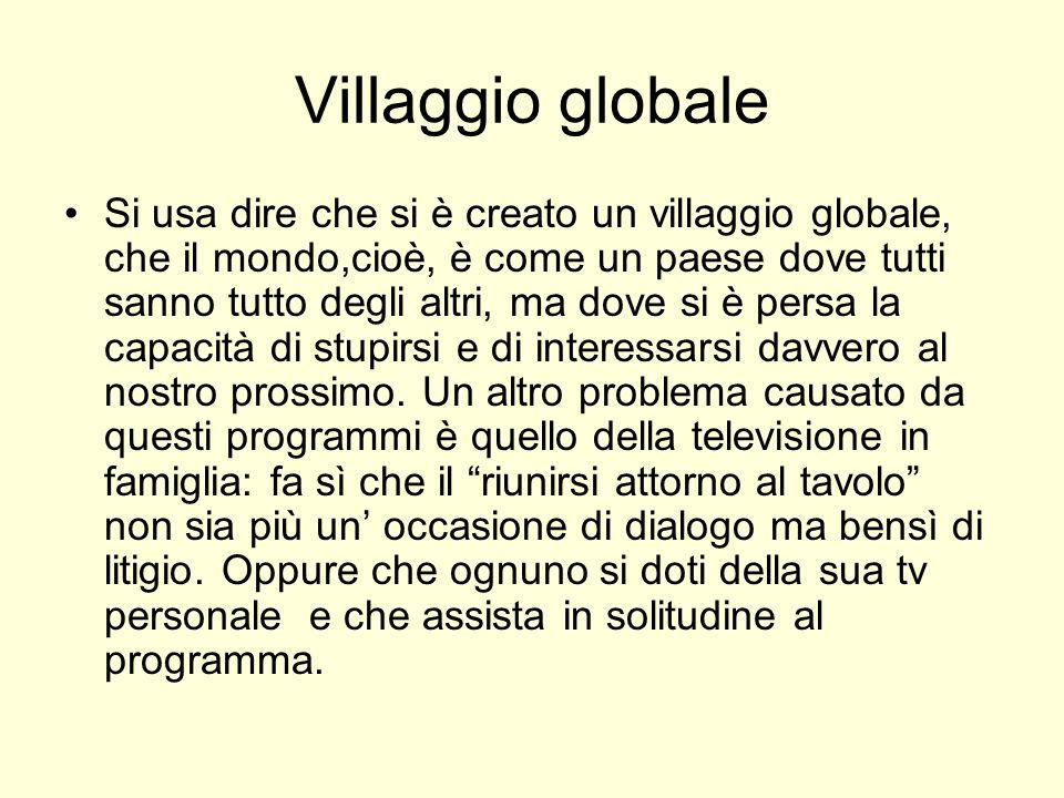 Villaggio globale Si usa dire che si è creato un villaggio globale, che il mondo,cioè, è come un paese dove tutti sanno tutto degli altri, ma dove si