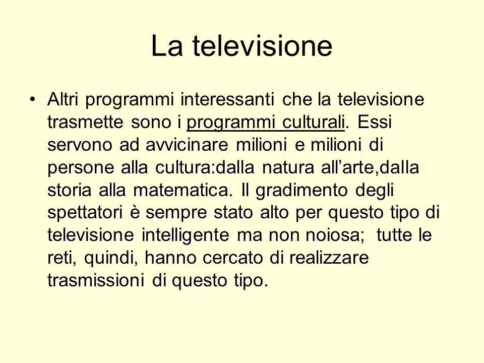 La televisione Essi servono ad avvicinare milioni e milioni di persone alla cultura:dalla natura allarte,dalla storia alla matematica. Il gradimento d