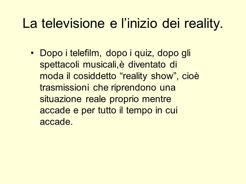 La televisione e linizio dei reality. Dopo i telefilm, dopo i quiz, dopo gli spettacoli musicali,è diventato di moda il cosiddetto reality show, cioè