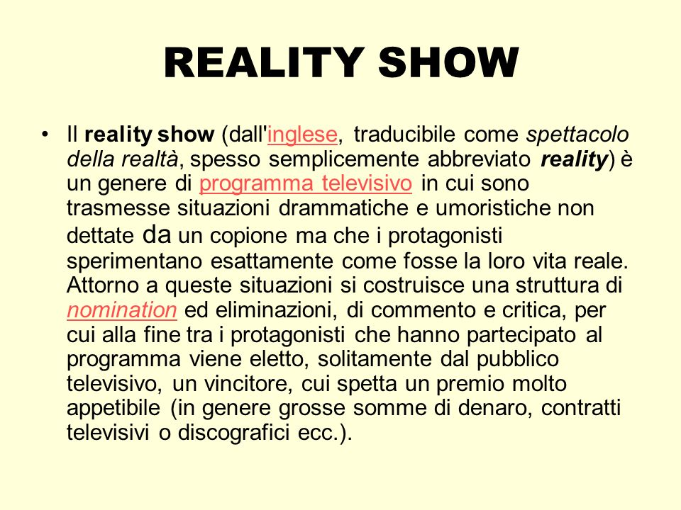 REALITY SHOW Il reality show (dall'inglese, traducibile come spettacolo della realtà, spesso semplicemente abbreviato reality) è un genere di programm