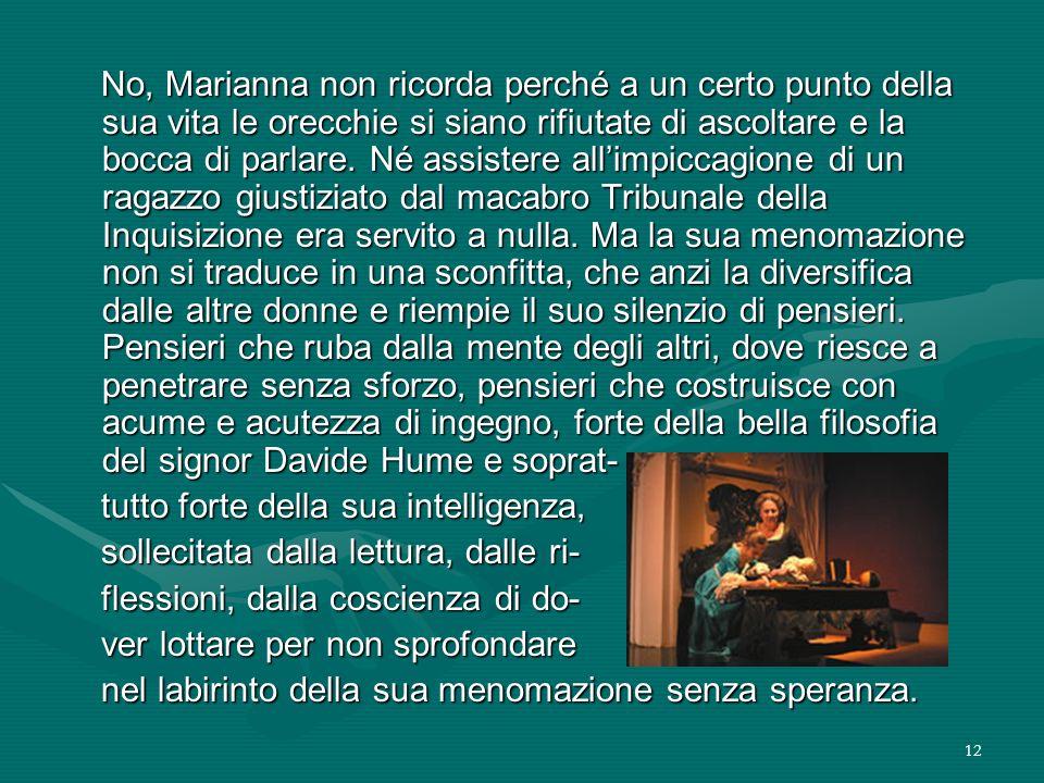 12 No, Marianna non ricorda perché a un certo punto della sua vita le orecchie si siano rifiutate di ascoltare e la bocca di parlare. Né assistere all