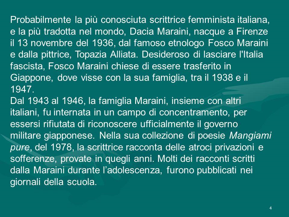 4 Probabilmente la più conosciuta scrittrice femminista italiana, e la più tradotta nel mondo, Dacia Maraini, nacque a Firenze il 13 novembre del 1936