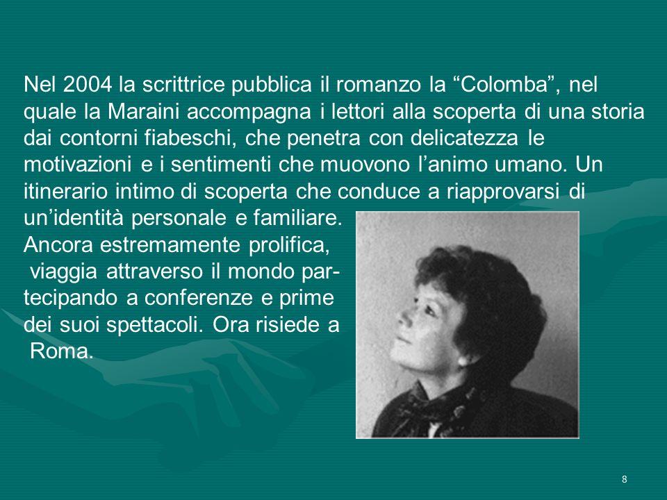 8 Nel 2004 la scrittrice pubblica il romanzo la Colomba, nel quale la Maraini accompagna i lettori alla scoperta di una storia dai contorni fiabeschi,