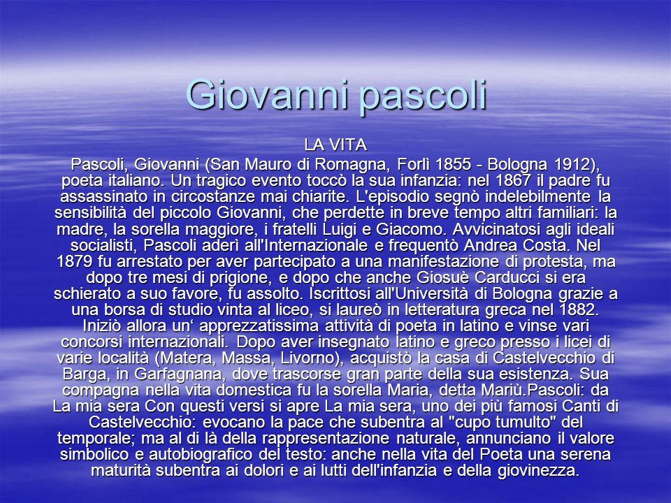 Giovanni pascoli LA VITA Pascoli, Giovanni (San Mauro di Romagna, Forlì 1855 - Bologna 1912), poeta italiano. Un tragico evento toccò la sua infanzia: