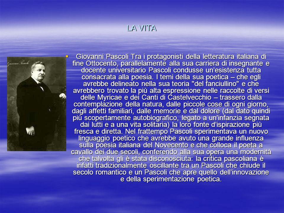 LA VITA Giovanni Pascoli Tra i protagonisti della letteratura italiana di fine Ottocento, parallelamente alla sua carriera di insegnante e docente uni