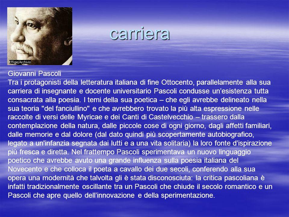 carriera Giovanni Pascoli Tra i protagonisti della letteratura italiana di fine Ottocento, parallelamente alla sua carriera di insegnante e docente un