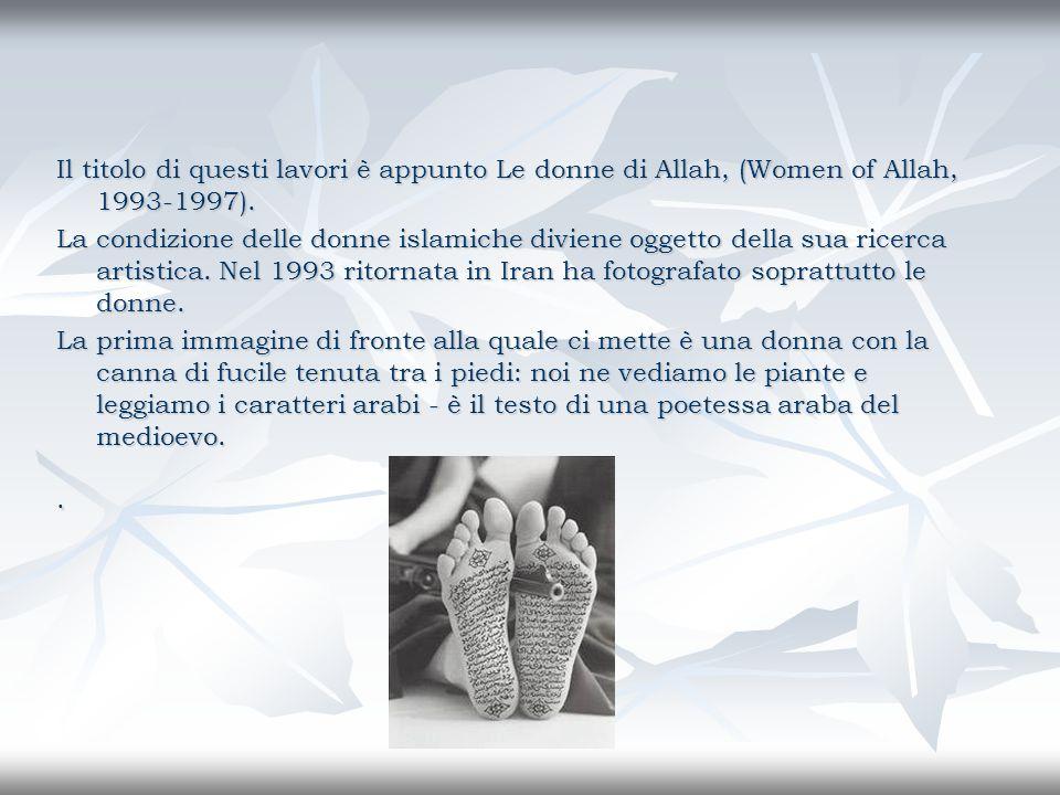 Il titolo di questi lavori è appunto Le donne di Allah, (Women of Allah, 1993-1997). La condizione delle donne islamiche diviene oggetto della sua ric