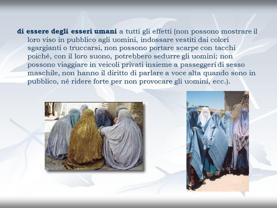 di essere degli esseri umani a tutti gli effetti (non possono mostrare il loro viso in pubblico agli uomini, indossare vestiti dai colori sgargianti o