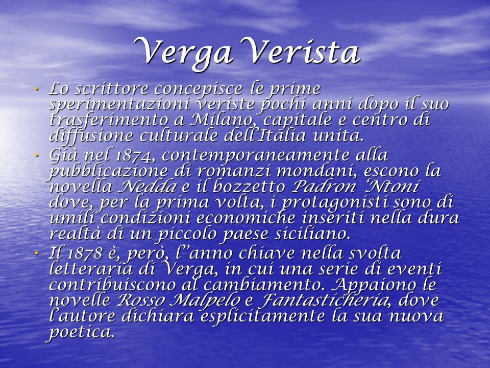 Verga Verista Lo scrittore concepisce le prime sperimentazioni veriste pochi anni dopo il suo trasferimento a Milano, capitale e centro di diffusione culturale dellItalia unita.