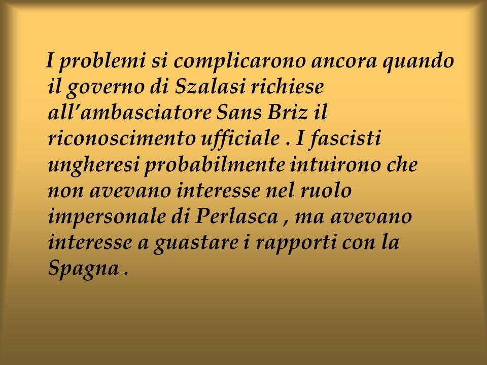 I problemi si complicarono ancora quando il governo di Szalasi richiese allambasciatore Sans Briz il riconoscimento ufficiale. I fascisti ungheresi pr