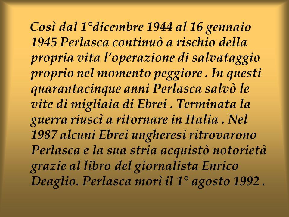 Così dal 1°dicembre 1944 al 16 gennaio 1945 Perlasca continuò a rischio della propria vita loperazione di salvataggio proprio nel momento peggiore. In