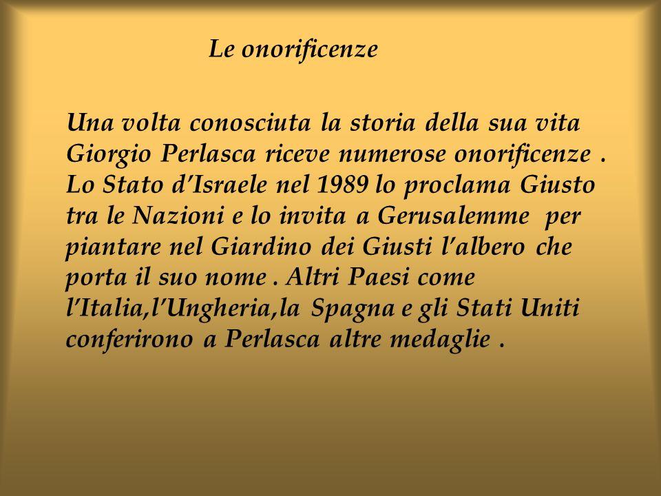 Le onorificenze Una volta conosciuta la storia della sua vita Giorgio Perlasca riceve numerose onorificenze. Lo Stato dIsraele nel 1989 lo proclama Gi