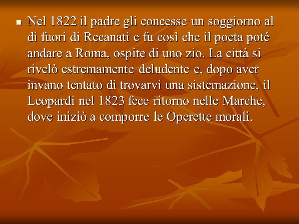 Nel 1822 il padre gli concesse un soggiorno al di fuori di Recanati e fu così che il poeta poté andare a Roma, ospite di uno zio. La città si rivelò e