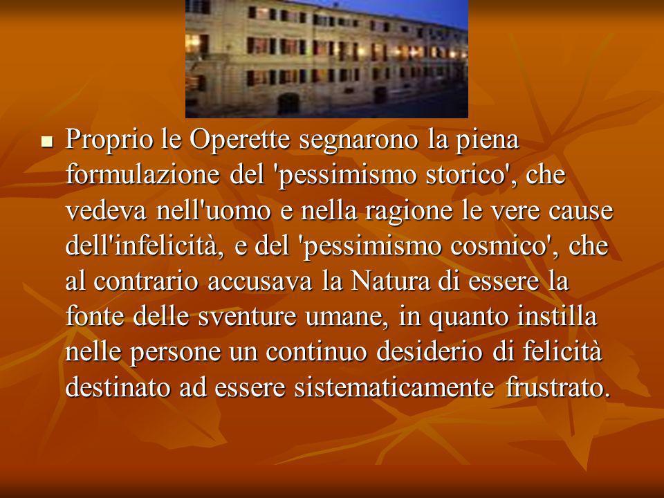 Proprio le Operette segnarono la piena formulazione del 'pessimismo storico', che vedeva nell'uomo e nella ragione le vere cause dell'infelicità, e de
