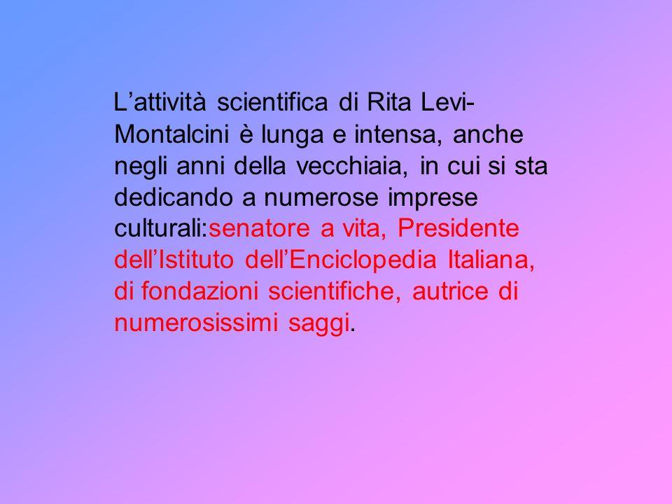 Lattività scientifica di Rita Levi- Montalcini è lunga e intensa, anche negli anni della vecchiaia, in cui si sta dedicando a numerose imprese culturali:senatore a vita, Presidente dellIstituto dellEnciclopedia Italiana, di fondazioni scientifiche, autrice di numerosissimi saggi.