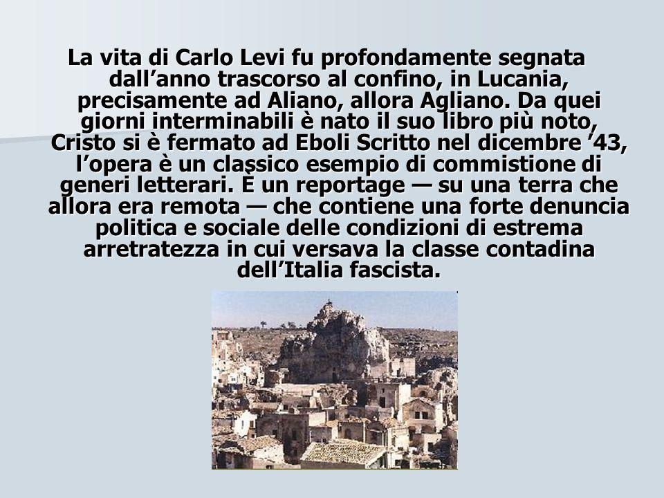 La vita di Carlo Levi fu profondamente segnata dallanno trascorso al confino, in Lucania, precisamente ad Aliano, allora Agliano. Da quei giorni inter