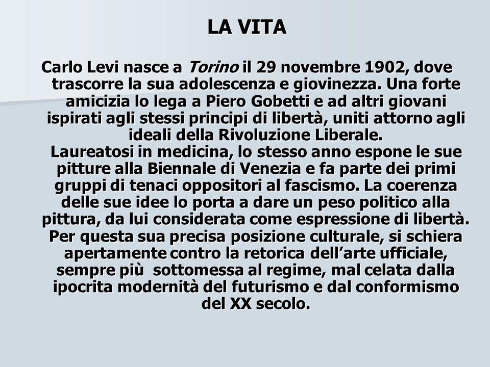 LA VITA Carlo Levi nasce a Torino il 29 novembre 1902, dove trascorre la sua adolescenza e giovinezza. Una forte amicizia lo lega a Piero Gobetti e ad
