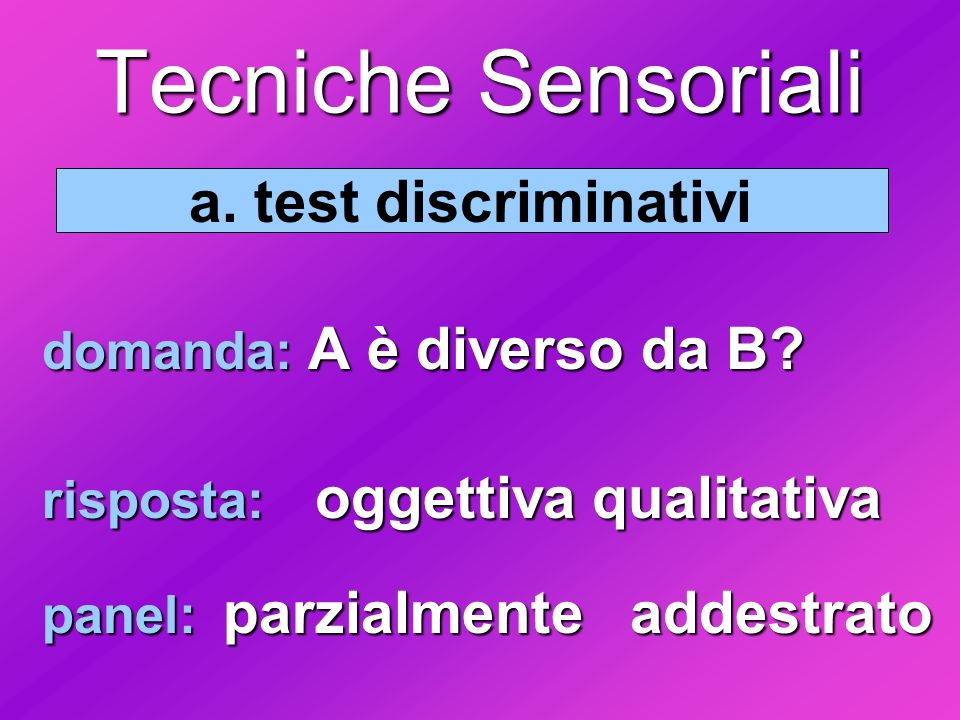 a. test discriminativi domanda: A è diverso da B? risposta: oggettiva qualitativa panel: parzialmente addestrato Tecniche Sensoriali