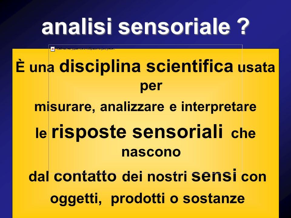 analisi sensoriale ? È una disciplina scientifica usata per misurare, analizzare e interpretare le risposte sensoriali che nascono dal contatto dei no