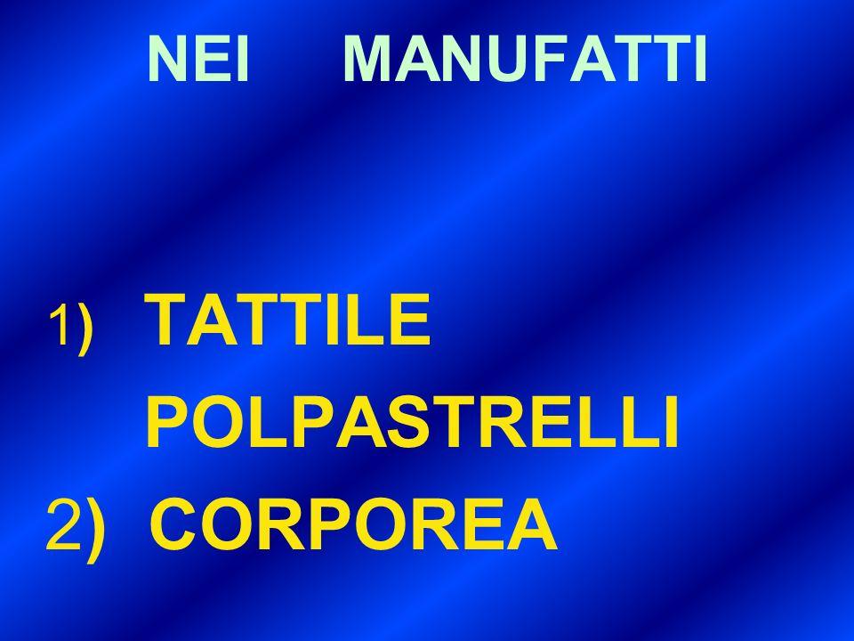 NEI MANUFATTI 1) TATTILE POLPASTRELLI 2) CORPOREA