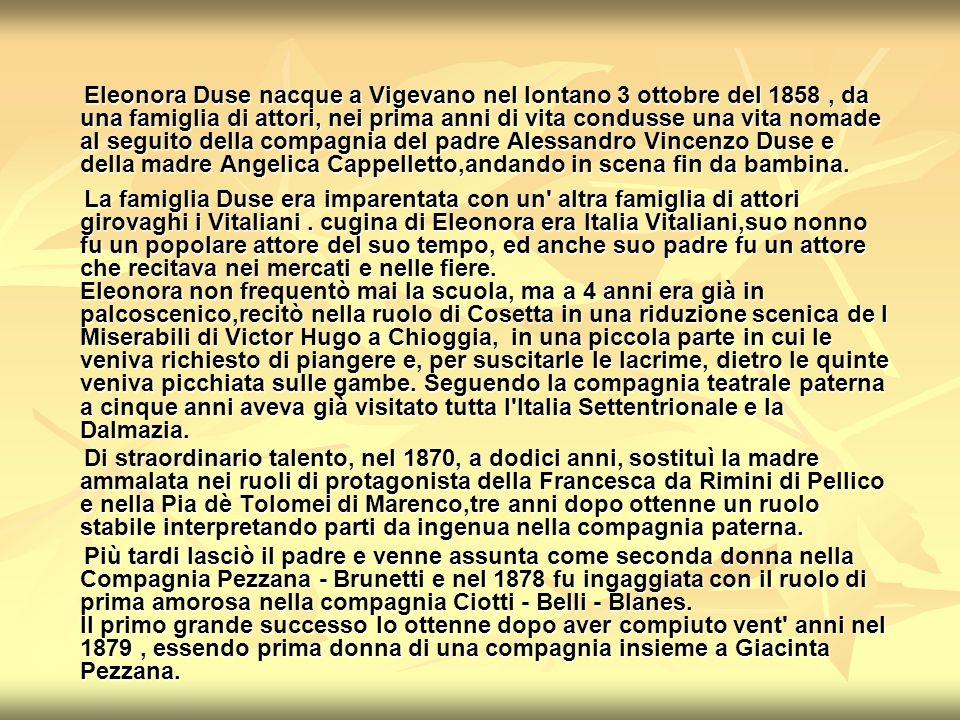 Eleonora Duse nacque a Vigevano nel lontano 3 ottobre del 1858, da una famiglia di attori, nei prima anni di vita condusse una vita nomade al seguito