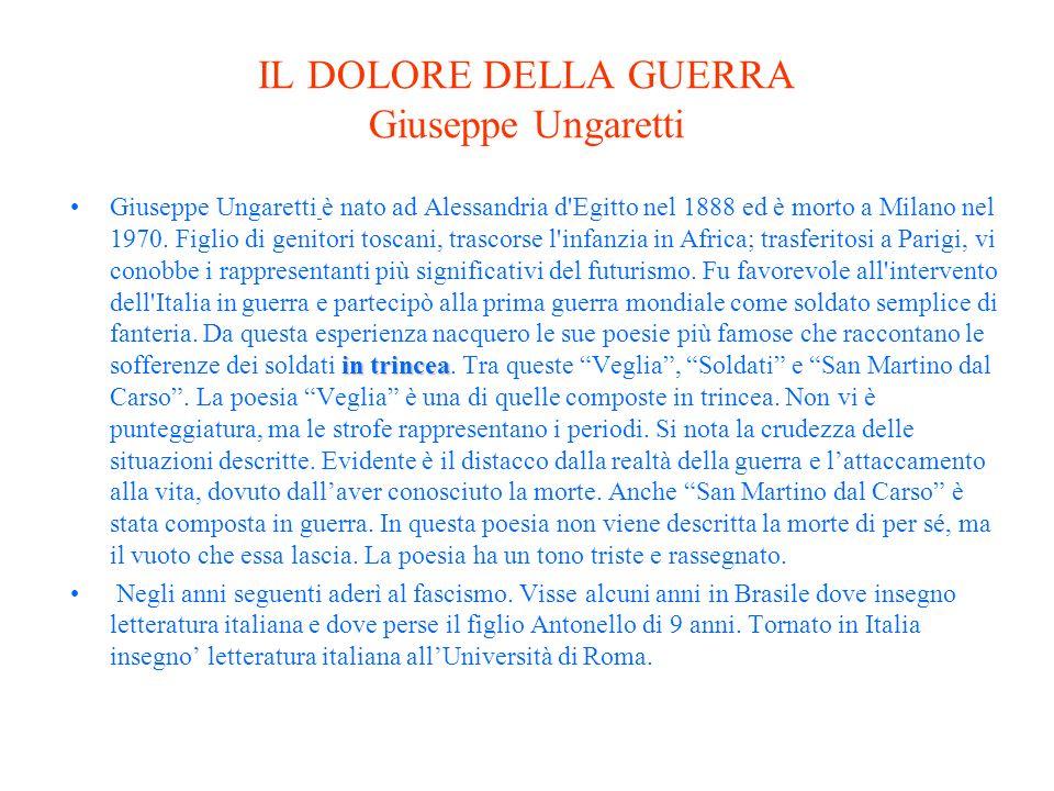 IL DOLORE DELLA GUERRA Giuseppe Ungaretti in trinceaGiuseppe Ungaretti è nato ad Alessandria d Egitto nel 1888 ed è morto a Milano nel 1970.