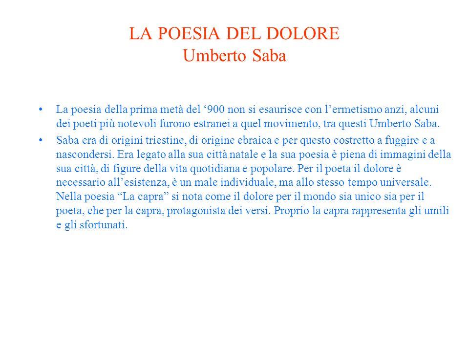 LA POESIA DEL DOLORE Umberto Saba La poesia della prima metà del 900 non si esaurisce con lermetismo anzi, alcuni dei poeti più notevoli furono estranei a quel movimento, tra questi Umberto Saba.