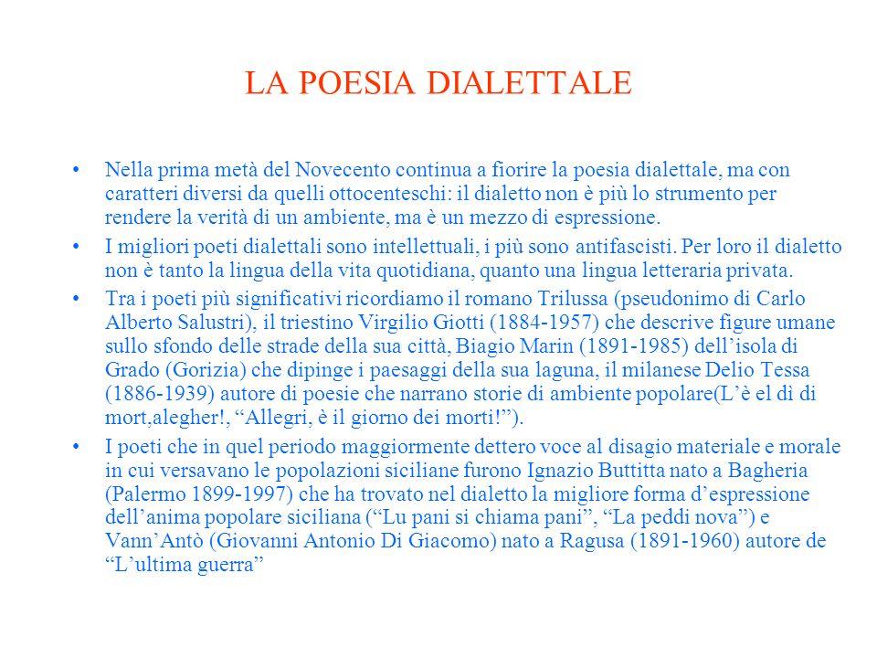 LA POESIA DIALETTALE Nella prima metà del Novecento continua a fiorire la poesia dialettale, ma con caratteri diversi da quelli ottocenteschi: il dialetto non è più lo strumento per rendere la verità di un ambiente, ma è un mezzo di espressione.
