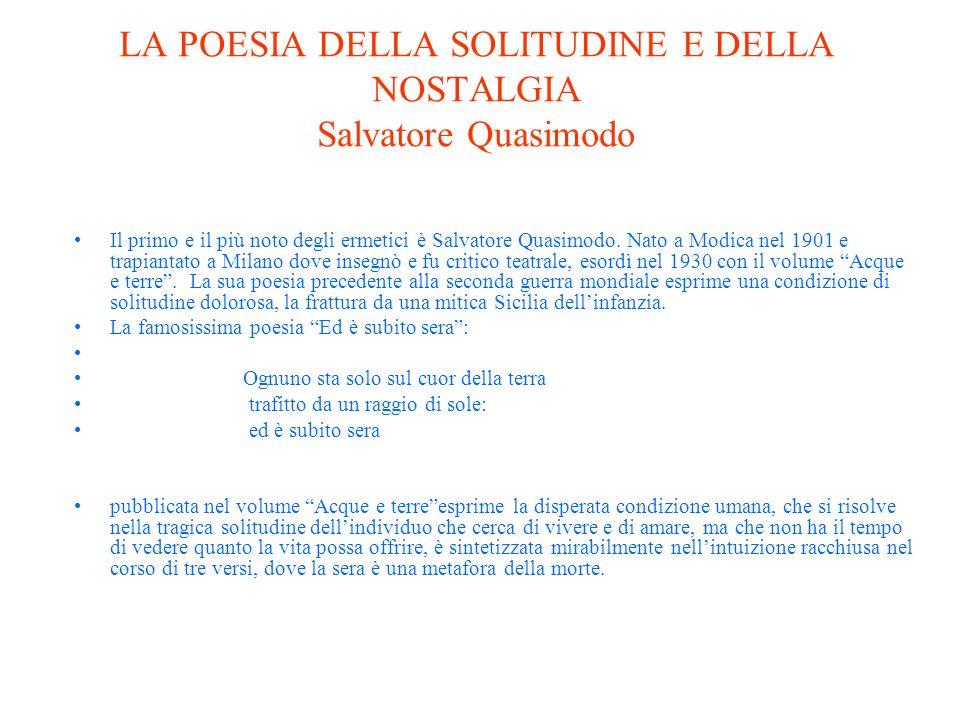 LA POESIA DELLA SOLITUDINE E DELLA NOSTALGIA Salvatore Quasimodo Il primo e il più noto degli ermetici è Salvatore Quasimodo.