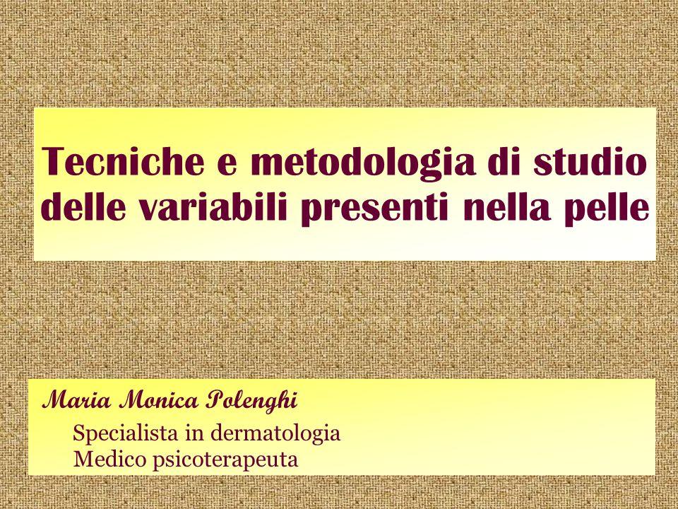 Tecniche e metodologia di studio delle variabili presenti nella pelle Maria Monica Polenghi Specialista in dermatologia Medico psicoterapeuta