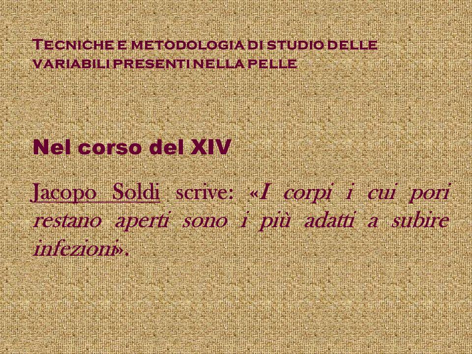 Tecniche e metodologia di studio delle variabili presenti nella pelle Nel corso del XIV Jacopo Soldi scrive: «I corpi i cui pori restano aperti sono i