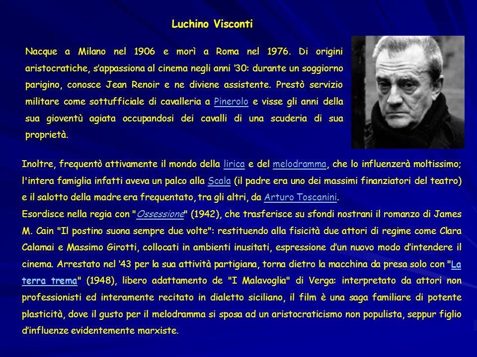 Luchino Visconti Nacque a Milano nel 1906 e morì a Roma nel 1976. Di origini aristocratiche, sappassiona al cinema negli anni 30: durante un soggiorno