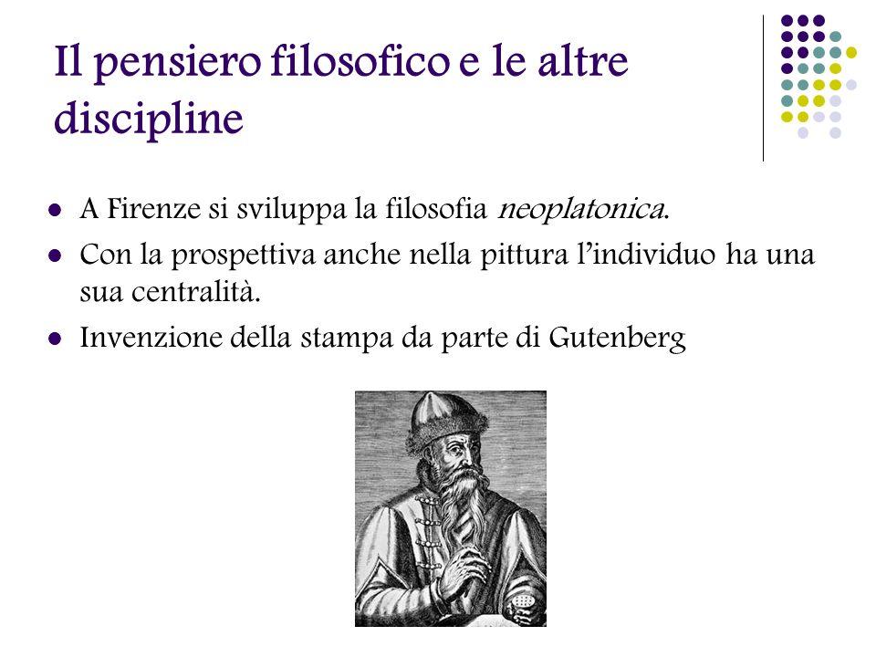 Il pensiero filosofico e le altre discipline A Firenze si sviluppa la filosofia neoplatonica. Con la prospettiva anche nella pittura lindividuo ha una