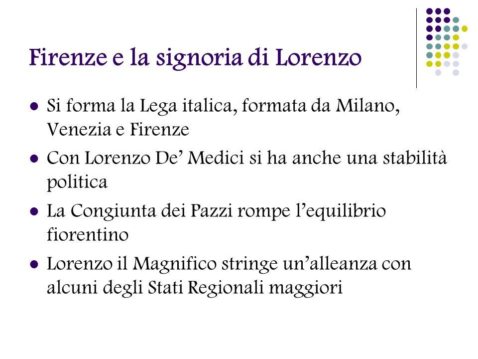 Firenze e la signoria di Lorenzo Si forma la Lega italica, formata da Milano, Venezia e Firenze Con Lorenzo De Medici si ha anche una stabilità politi