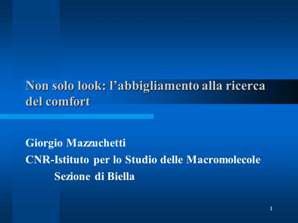 1 Non solo look: labbigliamento alla ricerca del comfort Giorgio Mazzuchetti CNR-Istituto per lo Studio delle Macromolecole Sezione di Biella